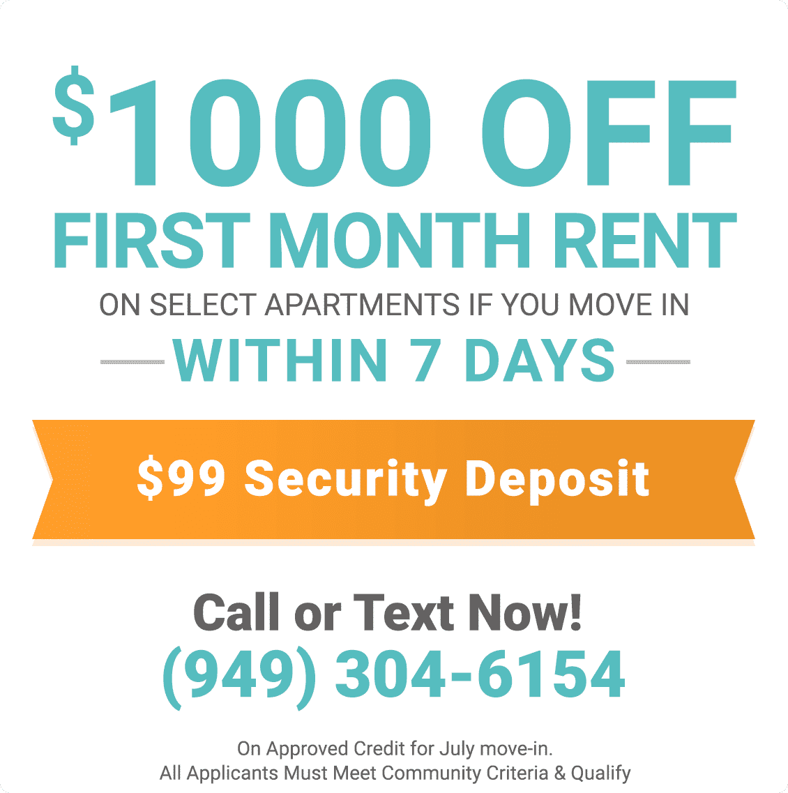 $1,000 Off First Month Rent on select apartments if you move in within 7 days! & $99 Security Deposit On Approved Credit for July Move In. All Applicants Must Meet Community Criteria & Qualify.